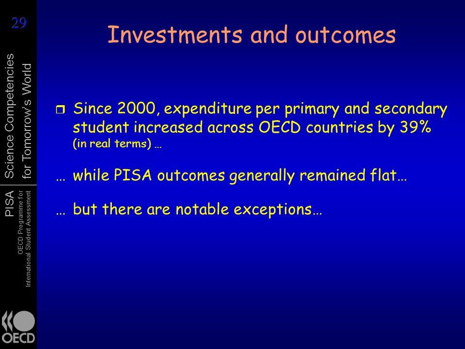 PISA OECD Programme for International Student Assessment Science Competencies for Tomorrows World Investments and outcomes r Since 2000, expenditure p