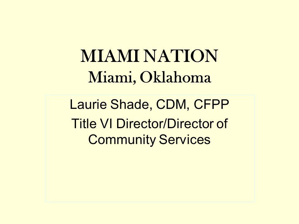 MIAMI NATION Miami, Oklahoma Laurie Shade, CDM, CFPP Title VI Director/Director of Community Services