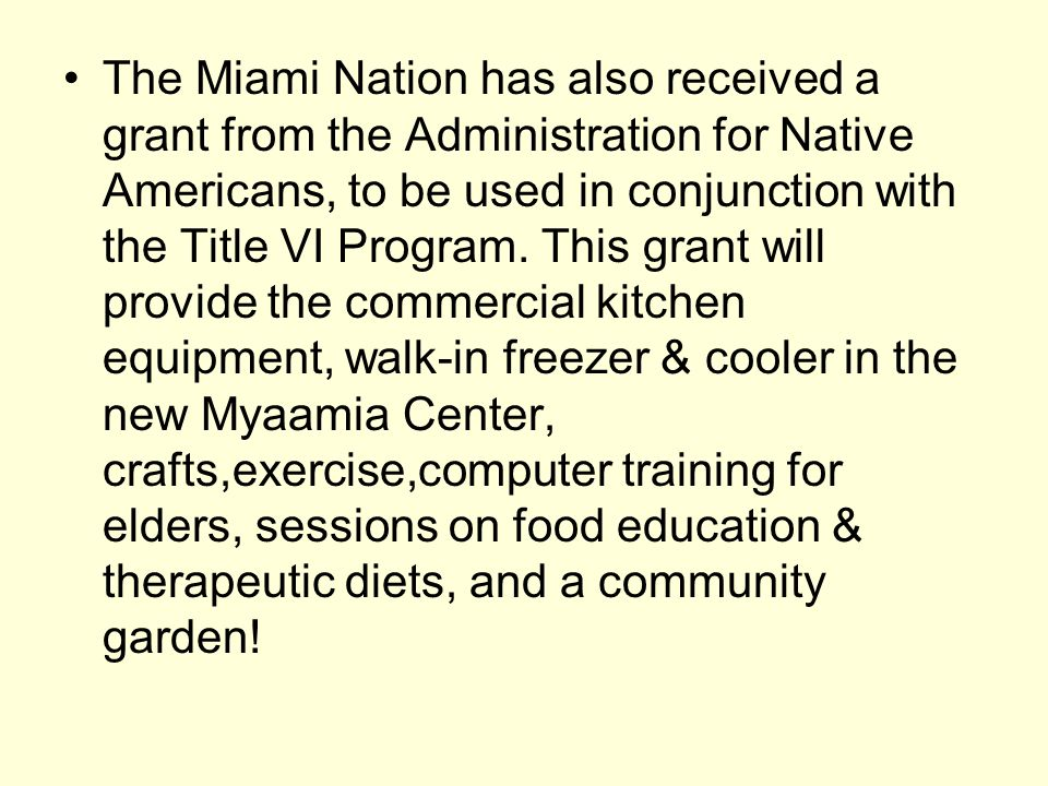 The Miami Nation has also received a grant from the Administration for Native Americans, to be used in conjunction with the Title VI Program. This gra