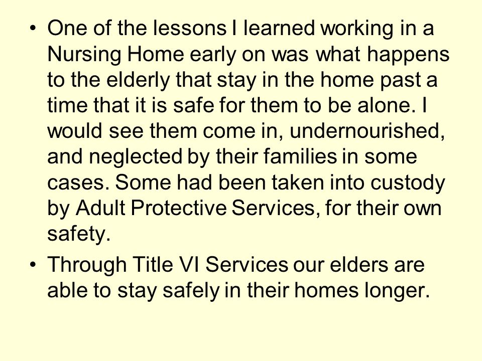 One of the lessons I learned working in a Nursing Home early on was what happens to the elderly that stay in the home past a time that it is safe for