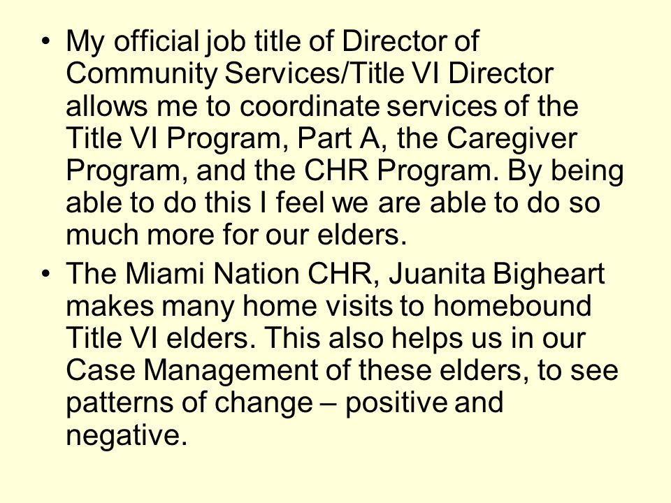 My official job title of Director of Community Services/Title VI Director allows me to coordinate services of the Title VI Program, Part A, the Caregi