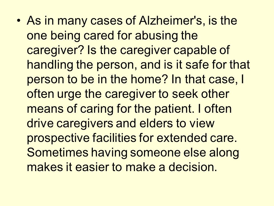 As in many cases of Alzheimer's, is the one being cared for abusing the caregiver? Is the caregiver capable of handling the person, and is it safe for