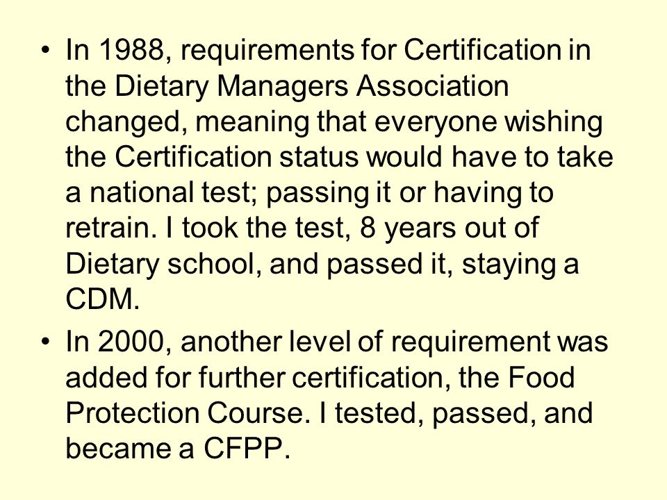 In 1988, requirements for Certification in the Dietary Managers Association changed, meaning that everyone wishing the Certification status would have