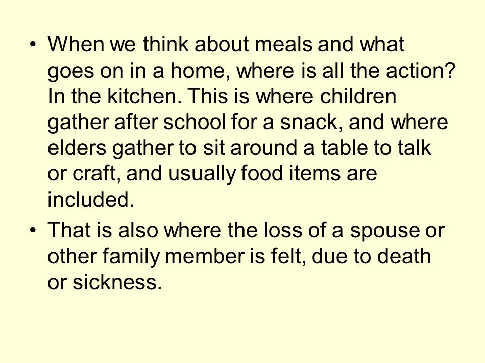When we think about meals and what goes on in a home, where is all the action? In the kitchen. This is where children gather after school for a snack,