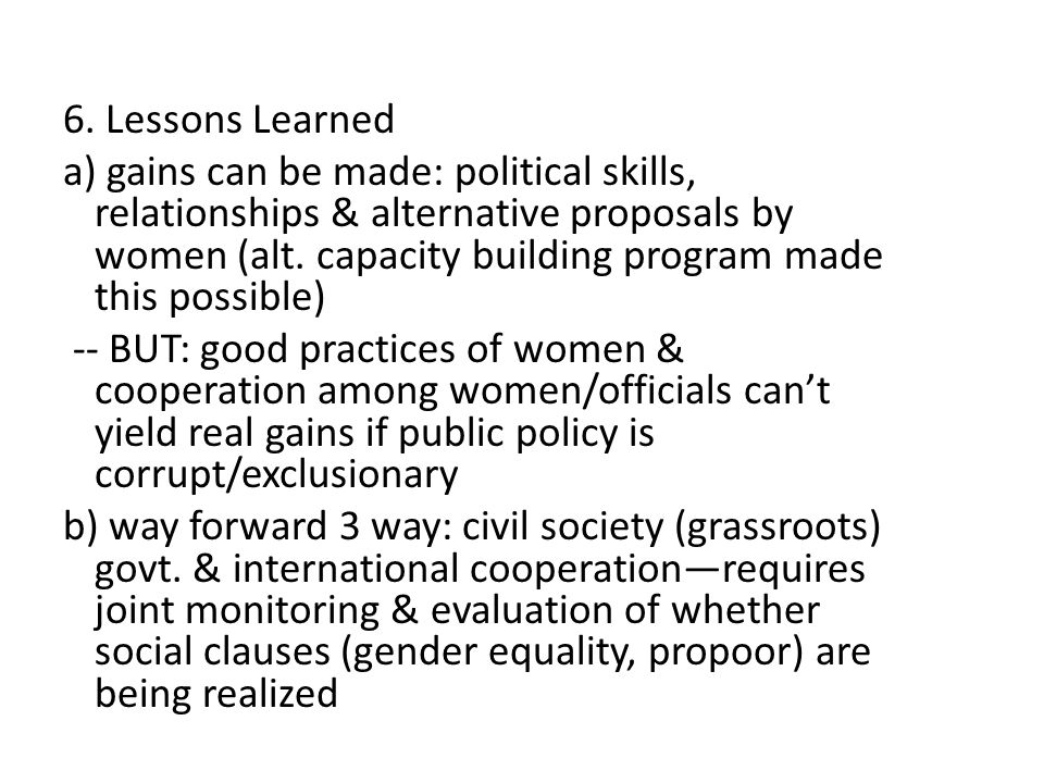 6. Lessons Learned a) gains can be made: political skills, relationships & alternative proposals by women (alt. capacity building program made this po