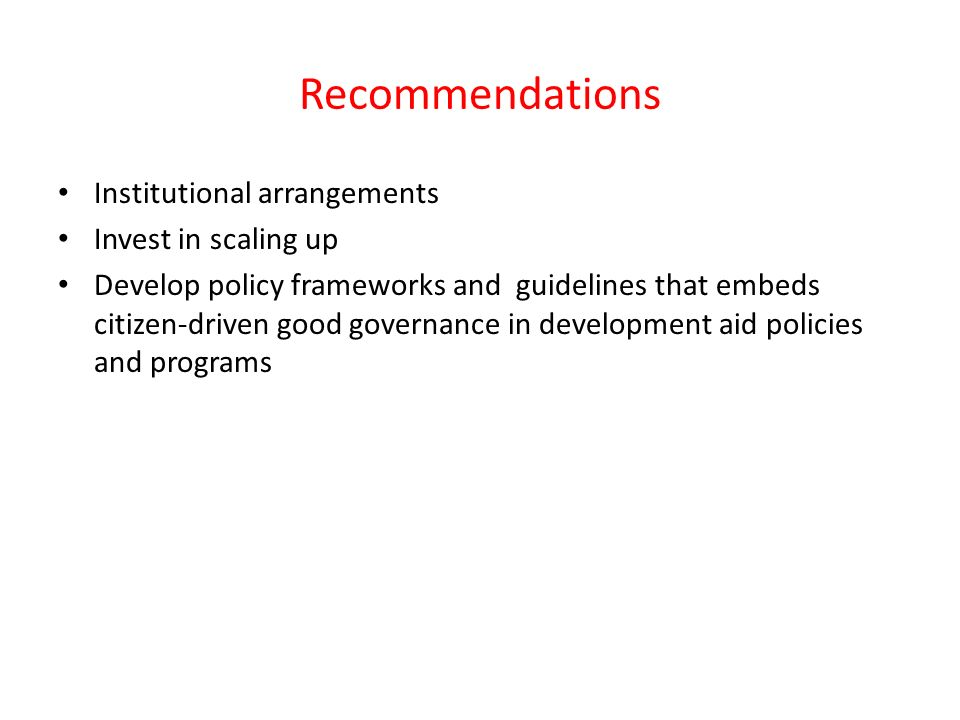 Recommendations Institutional arrangements Invest in scaling up Develop policy frameworks and guidelines that embeds citizen-driven good governance in development aid policies and programs