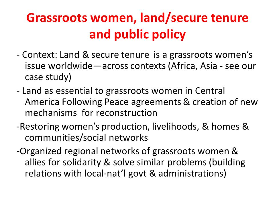 Grassroots women, land/secure tenure and public policy - Context: Land & secure tenure is a grassroots womens issue worldwideacross contexts (Africa, Asia - see our case study) - Land as essential to grassroots women in Central America Following Peace agreements & creation of new mechanisms for reconstruction -Restoring womens production, livelihoods, & homes & communities/social networks -Organized regional networks of grassroots women & allies for solidarity & solve similar problems (building relations with local-natl govt & administrations)