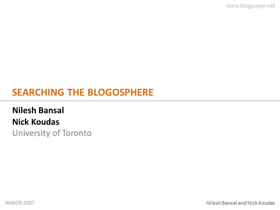Nilesh Bansal and Nick Koudas WebDB 2007 SEARCHING THE BLOGOSPHERE Nilesh Bansal Nick Koudas University of Toronto