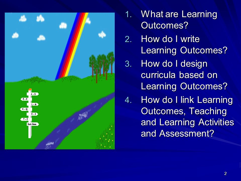 22 1. What are Learning Outcomes? 2. How do I write Learning Outcomes? 3. How do I design curricula based on Learning Outcomes? 4. How do I link Learn