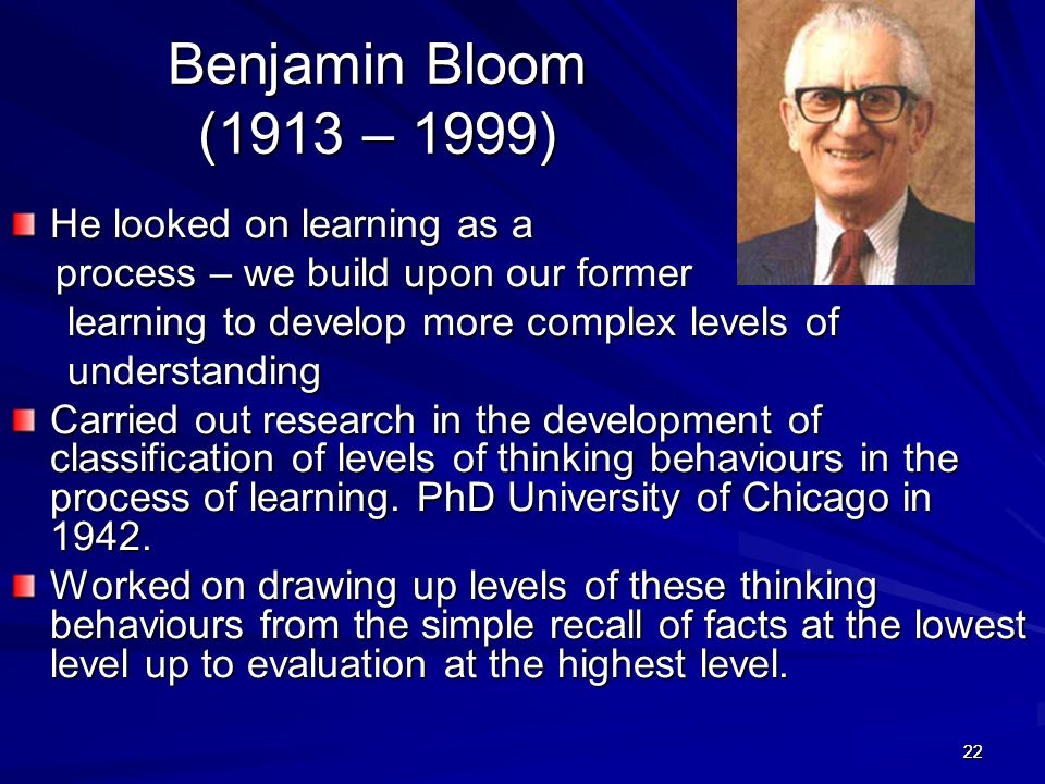 2222 Benjamin Bloom (1913 – 1999) He looked on learning as a process – we build upon our former process – we build upon our former learning to develop