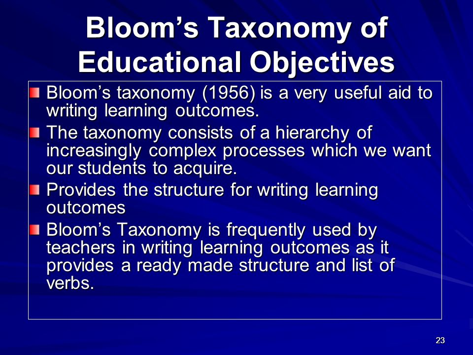 2323 Blooms Taxonomy of Educational Objectives Blooms taxonomy (1956) is a very useful aid to writing learning outcomes. The taxonomy consists of a hi