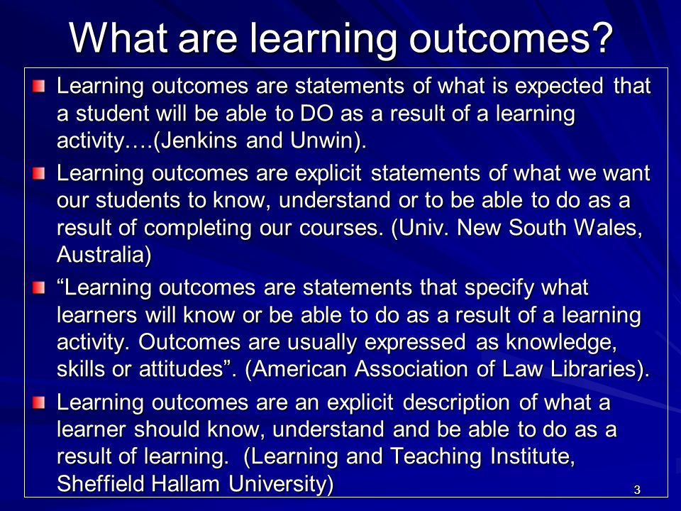 33 What are learning outcomes? What are learning outcomes? Learning outcomes are statements of what is expected that a student will be able to DO as a