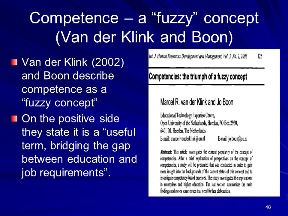 48 Competence – a fuzzy concept (Van der Klink and Boon) Van der Klink (2002) and Boon describe competence as a fuzzy concept On the positive side the