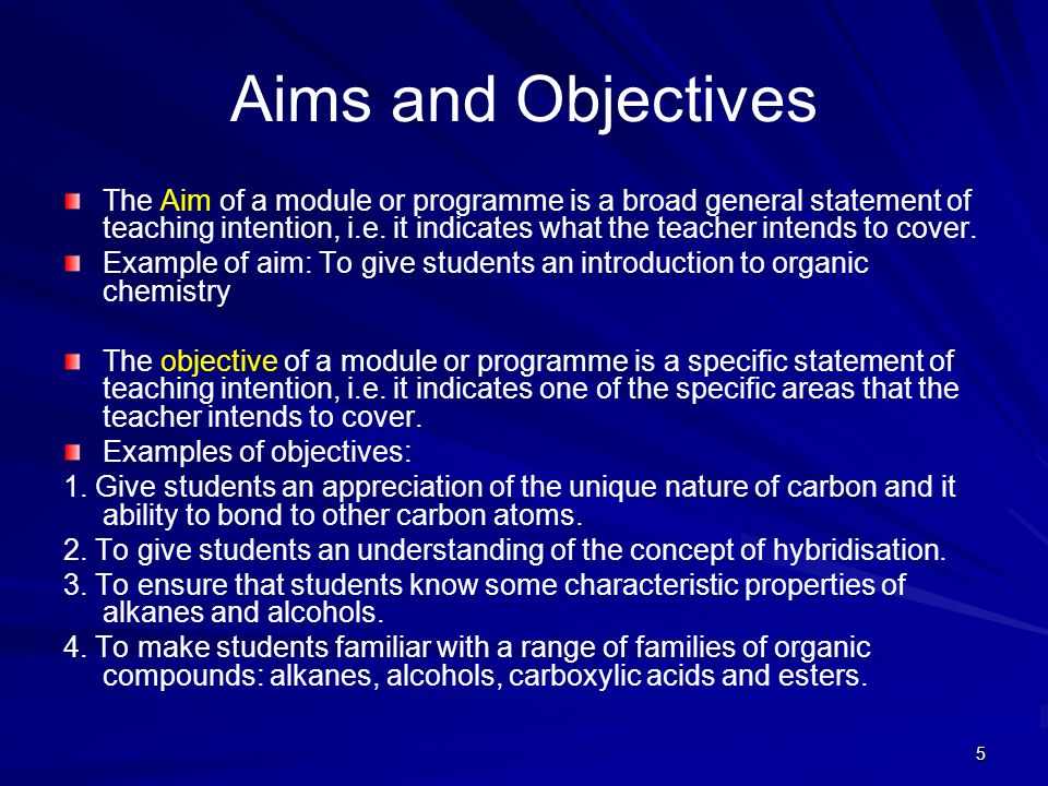 5 Aims and Objectives The Aim of a module or programme is a broad general statement of teaching intention, i.e. it indicates what the teacher intends