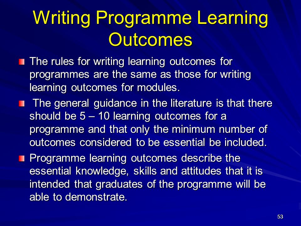 53 Writing Programme Learning Outcomes The rules for writing learning outcomes for programmes are the same as those for writing learning outcomes for