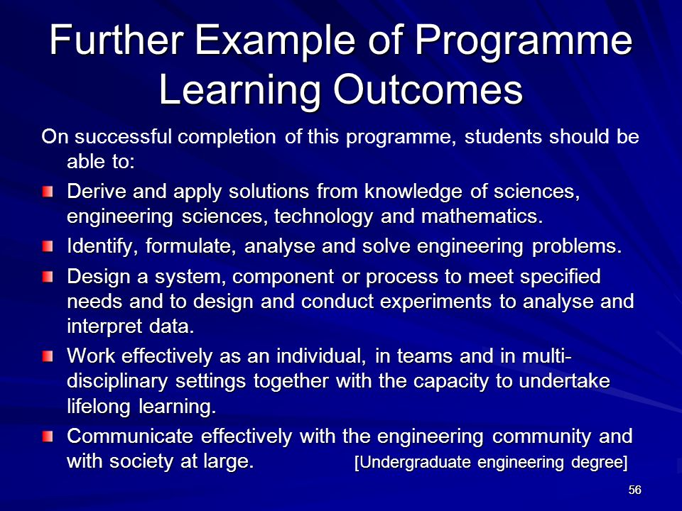 56 Further Example of Programme Learning Outcomes On successful completion of this programme, students should be able to: Derive and apply solutions f