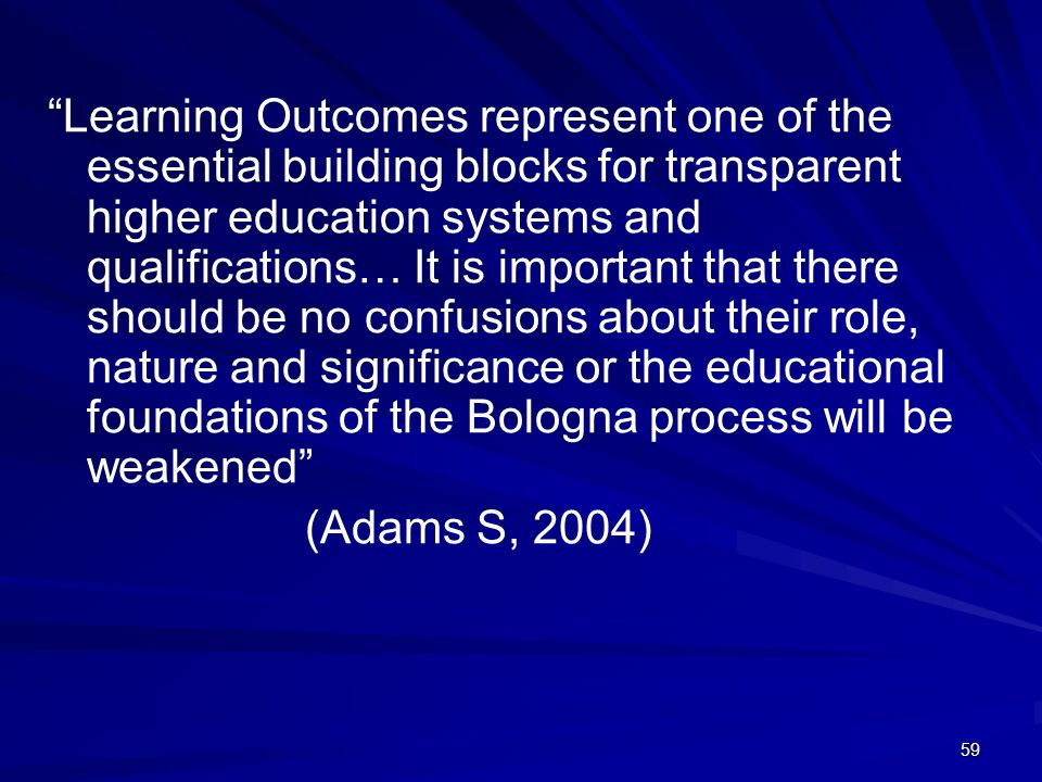 59 Learning Outcomes represent one of the essential building blocks for transparent higher education systems and qualifications… It is important that