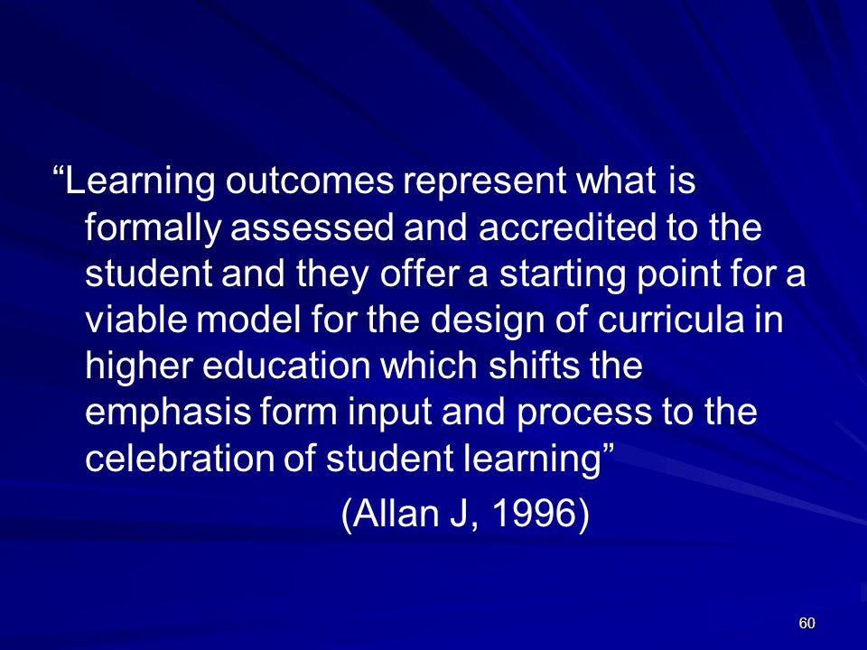 60 Learning outcomes represent what is formally assessed and accredited to the student and they offer a starting point for a viable model for the desi