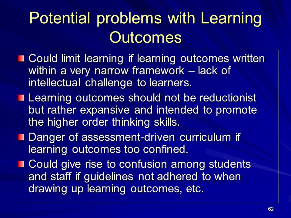 6262 Potential problems with Learning Outcomes Could limit learning if learning outcomes written within a very narrow framework – lack of intellectual