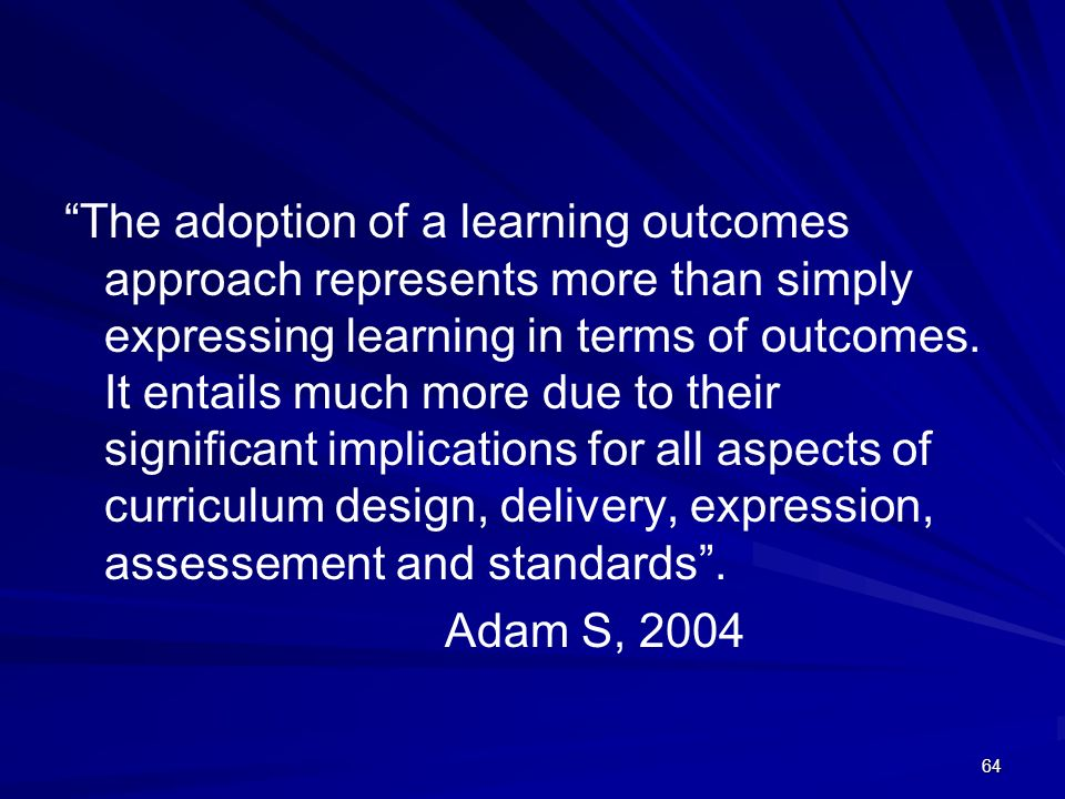 64 The adoption of a learning outcomes approach represents more than simply expressing learning in terms of outcomes. It entails much more due to thei