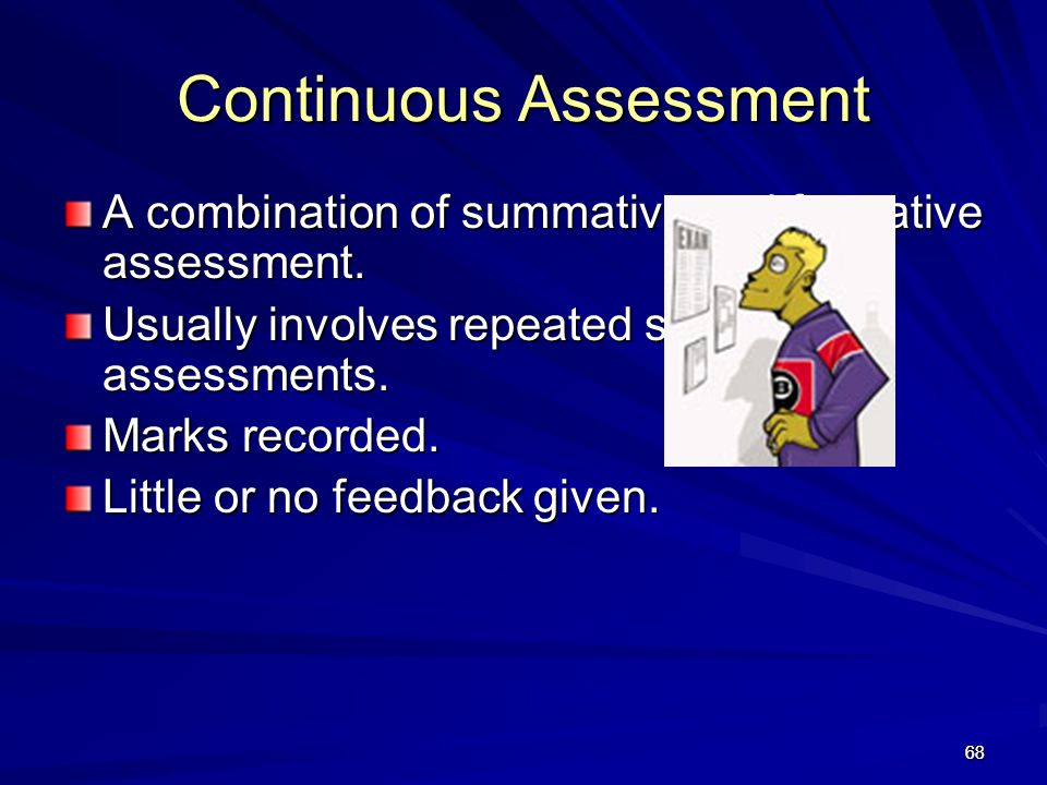 68 Continuous Assessment A combination of summative and formative assessment. Usually involves repeated summative assessments. Marks recorded. Little