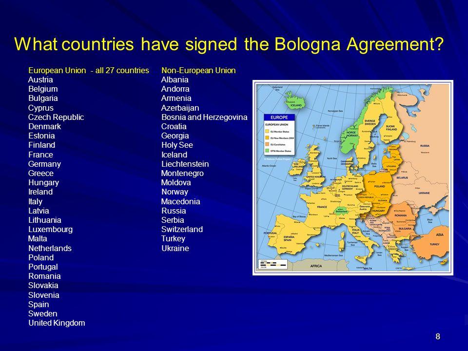 88 What countries have signed the Bologna Agreement? European Union - all 27 countries Austria Belgium Bulgaria Cyprus Czech Republic Denmark Estonia