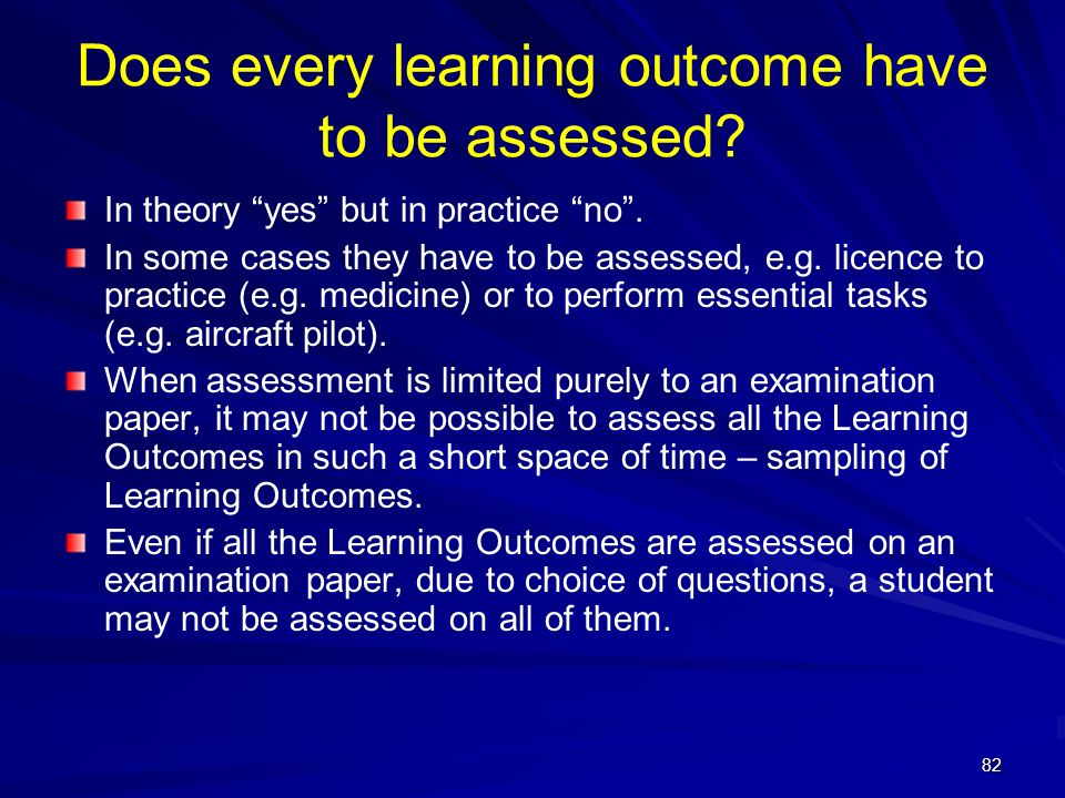 82 Does every learning outcome have to be assessed? In theory yes but in practice no. In some cases they have to be assessed, e.g. licence to practice