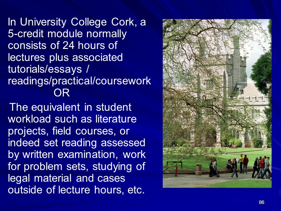 8686 In University College Cork, a 5-credit module normally consists of 24 hours of lectures plus associated tutorials/essays / readings/practical/cou