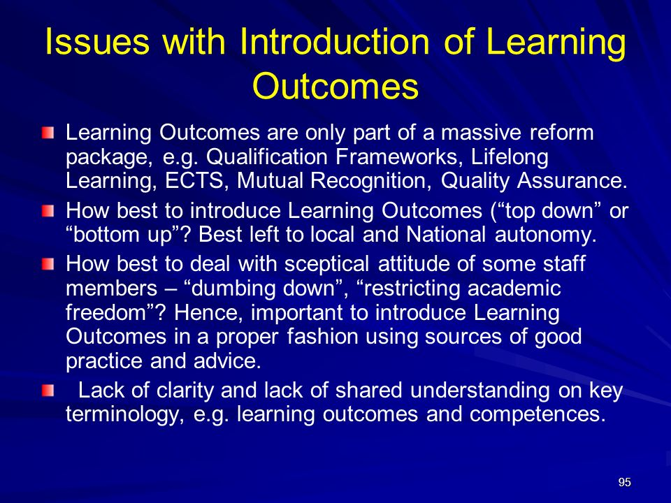 95 Issues with Introduction of Learning Outcomes Learning Outcomes are only part of a massive reform package, e.g. Qualification Frameworks, Lifelong