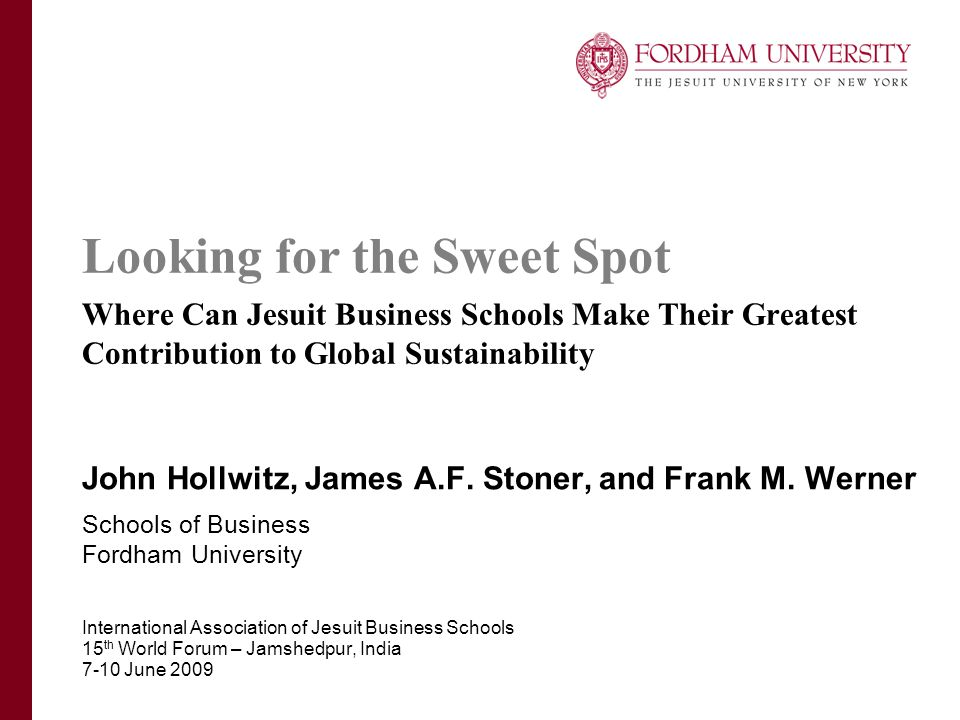 Looking for the Sweet Spot Where Can Jesuit Business Schools Make Their Greatest Contribution to Global Sustainability John Hollwitz, James A.F. Stone