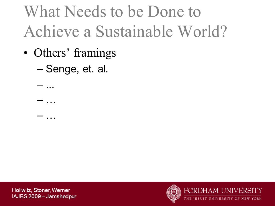 Hollwitz, Stoner, Werner IAJBS 2009 – Jamshedpur What Needs to be Done to Achieve a Sustainable World? Others framings –Senge, et. al. –... –…