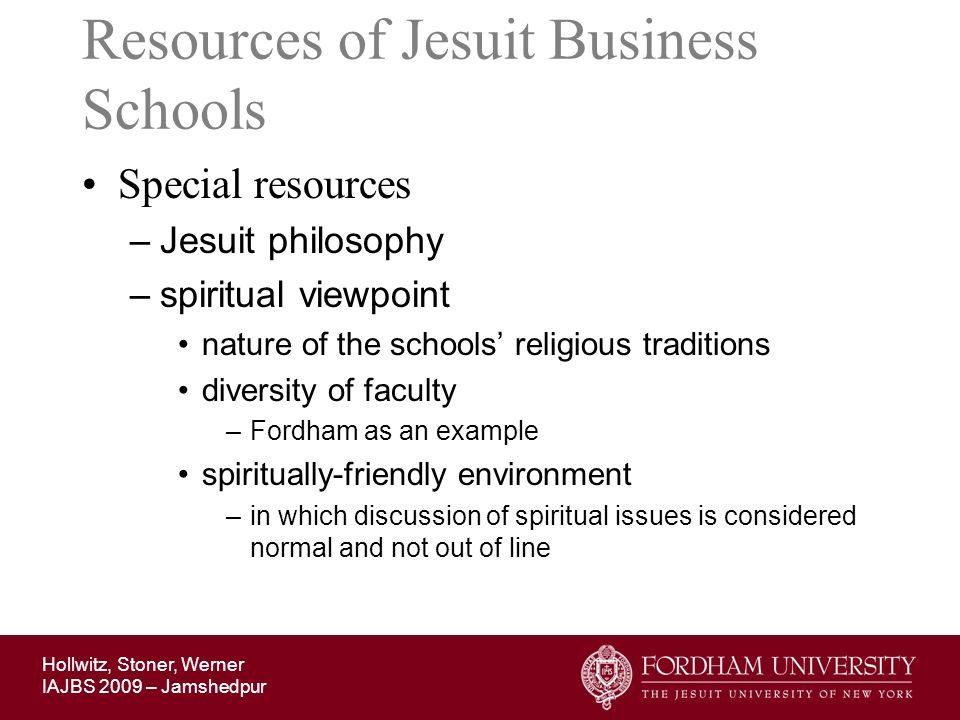 Hollwitz, Stoner, Werner IAJBS 2009 – Jamshedpur Resources of Jesuit Business Schools Special resources –Jesuit philosophy –spiritual viewpoint nature