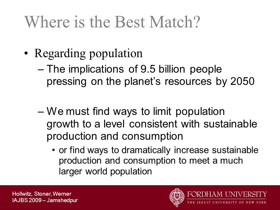 Hollwitz, Stoner, Werner IAJBS 2009 – Jamshedpur Where is the Best Match? Regarding population –The implications of 9.5 billion people pressing on the