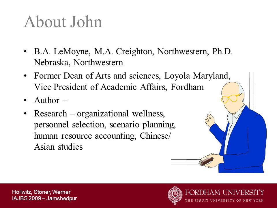 Hollwitz, Stoner, Werner IAJBS 2009 – Jamshedpur About John B.A. LeMoyne, M.A. Creighton, Northwestern, Ph.D. Nebraska, Northwestern Former Dean of Ar