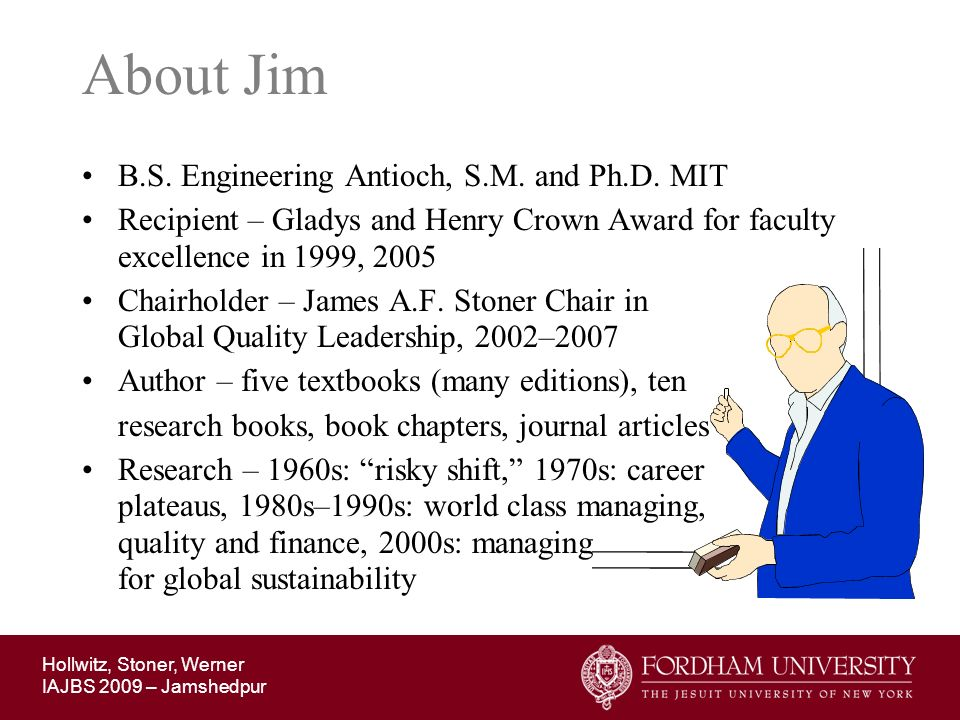 Hollwitz, Stoner, Werner IAJBS 2009 – Jamshedpur About Jim B.S. Engineering Antioch, S.M. and Ph.D. MIT Recipient – Gladys and Henry Crown Award for f
