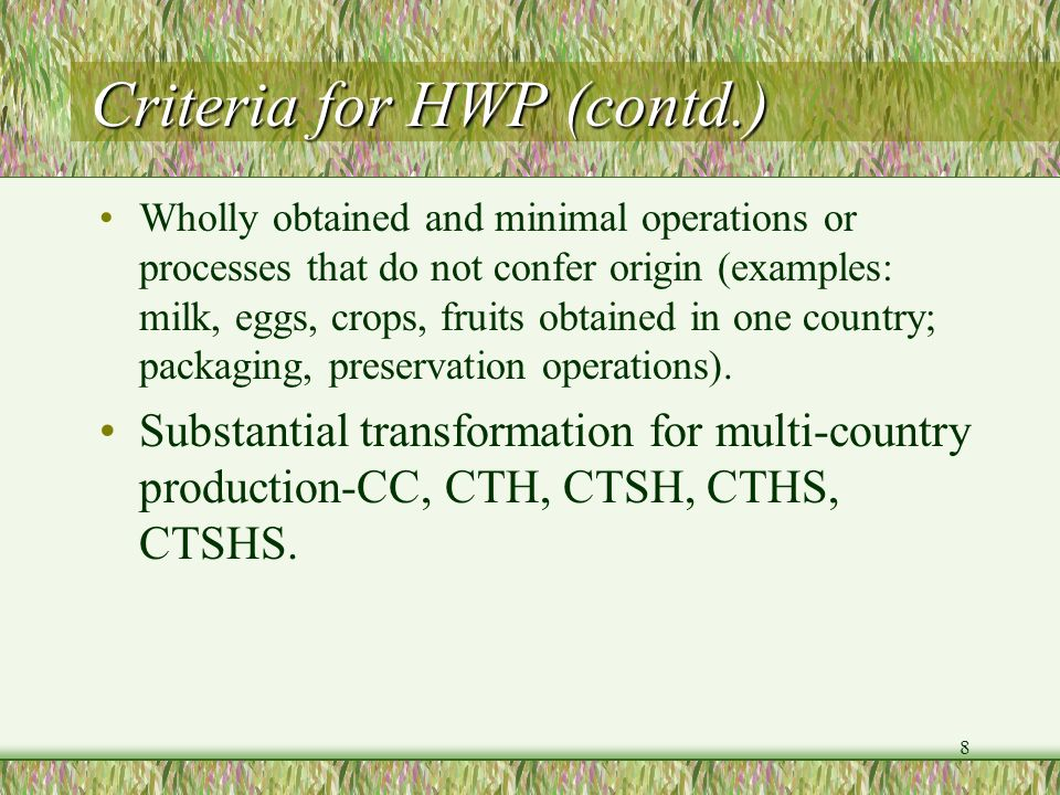 8 Criteria for HWP (contd.) Wholly obtained and minimal operations or processes that do not confer origin (examples: milk, eggs, crops, fruits obtaine