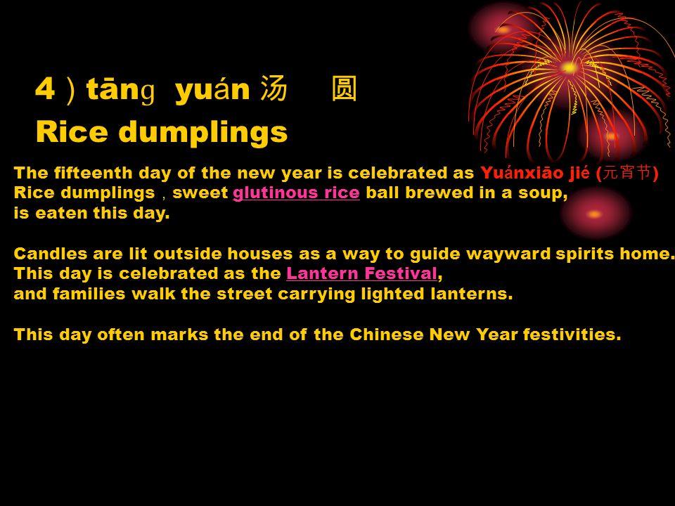4 tān ɡ yu á n Rice dumplings The fifteenth day of the new year is celebrated as Yu á nxiāo ji é ( ) Rice dumplings sweet glutinous rice ball brewed i