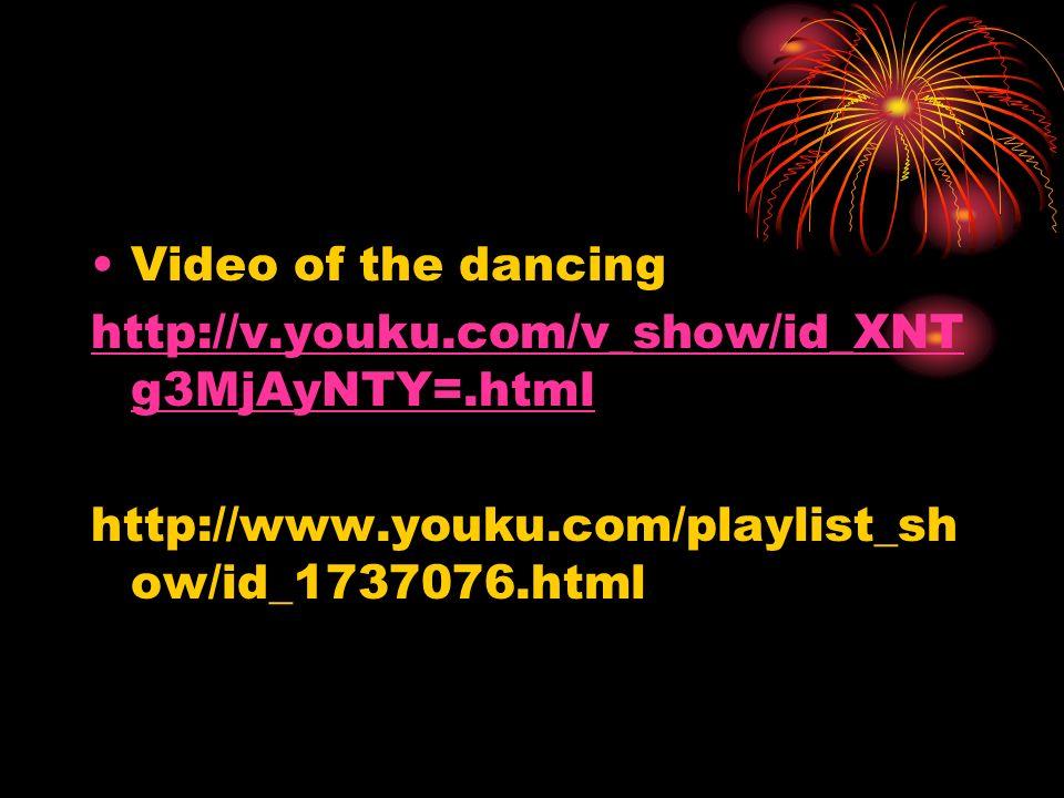 Video of the dancing http://v.youku.com/v_show/id_XNT g3MjAyNTY=.html http://www.youku.com/playlist_sh ow/id_1737076.html