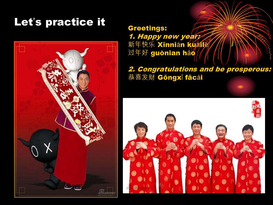 Let s practice it Greetings: 1. Happy new year: Xīnni á n ku à il è guònian h ǎ o 2. Congratulations and be prosperous: Gōngx ǐ fāc á i
