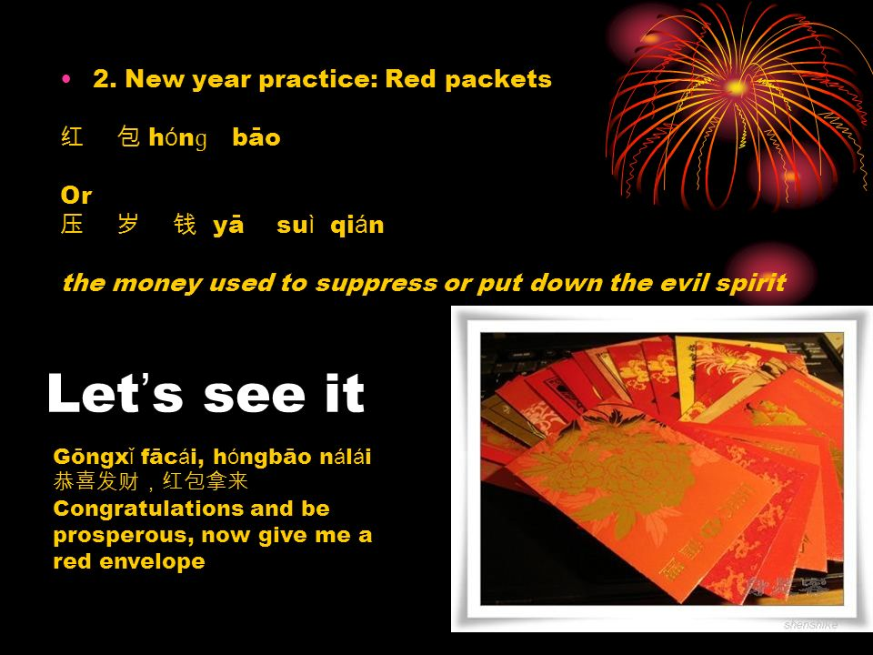 2. New year practice: Red packets h ó n ɡ bāo Or yā su ì qi á n the money used to suppress or put down the evil spirit Let s see it Gōngx ǐ fāc á i, h