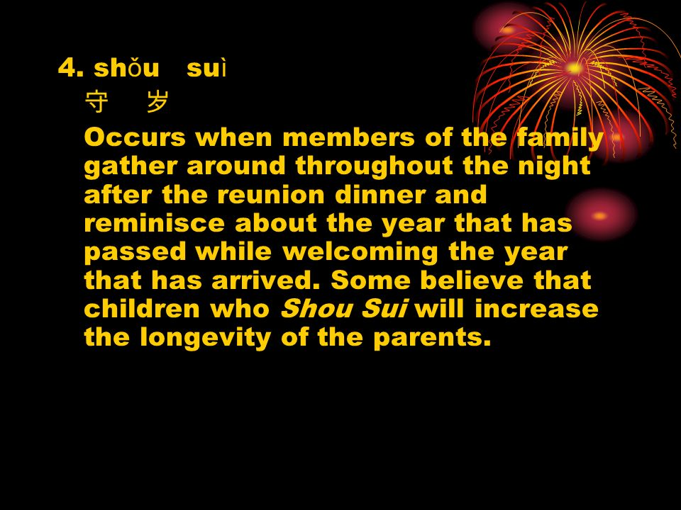 4. sh ǒ u su ì Occurs when members of the family gather around throughout the night after the reunion dinner and reminisce about the year that has pas