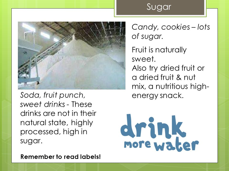 Sugar Soda, fruit punch, sweet drinks - These drinks are not in their natural state, highly processed, high in sugar. Remember to read labels! Candy,