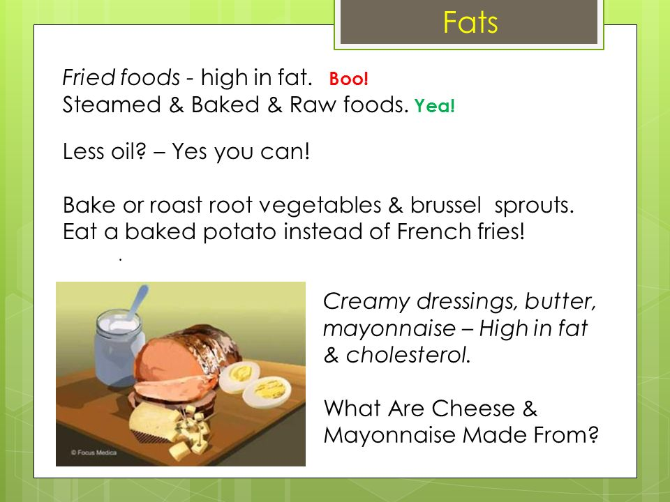 A Fats Fried foods - high in fat. Boo! Steamed & Baked & Raw foods. Yea! Less oil? – Yes you can! Bake or roast root vegetables & brussel sprouts. Eat
