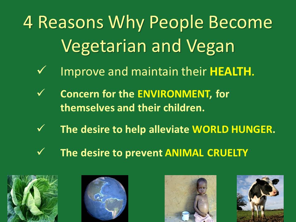 4 Reasons Why People Become Vegetarian and Vegan Improve and maintain their HEALTH. Concern for the ENVIRONMENT, for themselves and their children. Th