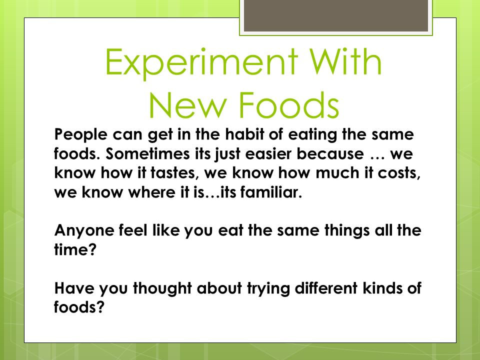 Experiment With New Foods People can get in the habit of eating the same foods. Sometimes its just easier because … we know how it tastes, we know how