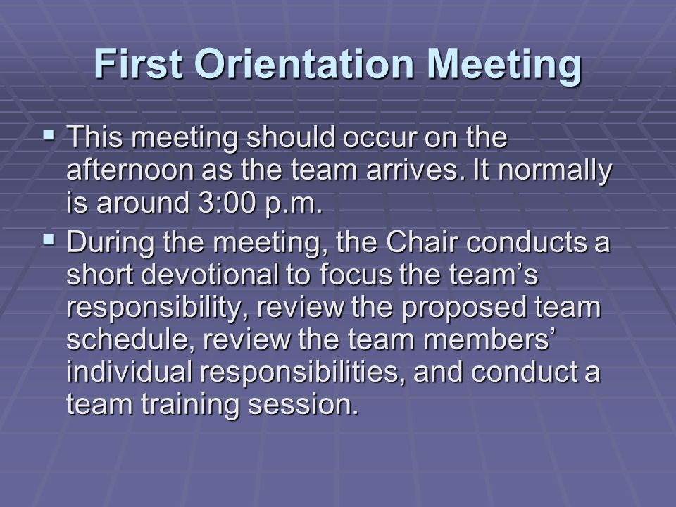 First Orientation Meeting This meeting should occur on the afternoon as the team arrives. It normally is around 3:00 p.m. This meeting should occur on