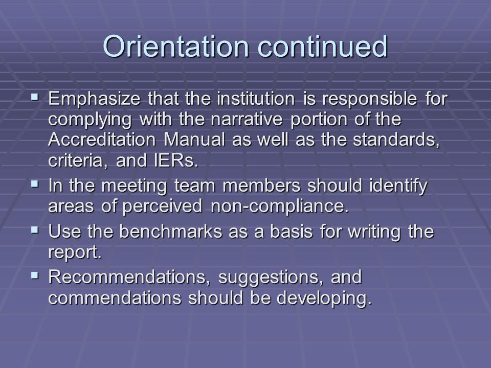 Orientation continued Emphasize that the institution is responsible for complying with the narrative portion of the Accreditation Manual as well as th