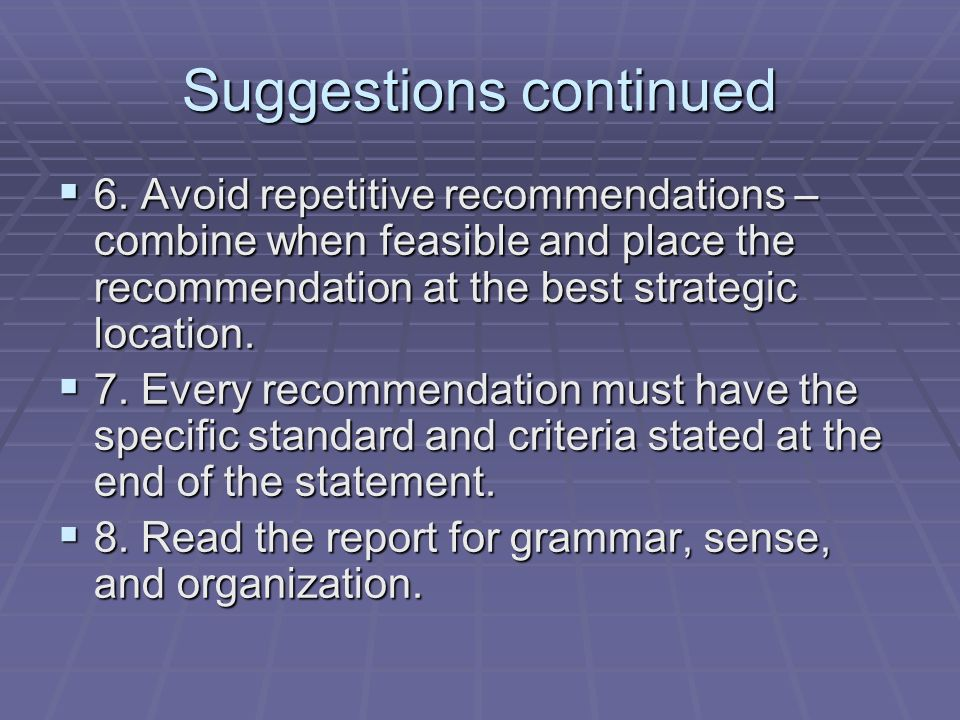 Suggestions continued 6. Avoid repetitive recommendations – combine when feasible and place the recommendation at the best strategic location. 6. Avoi