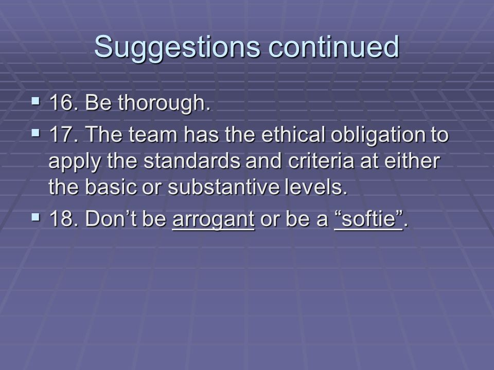 Suggestions continued 16. Be thorough. 16. Be thorough. 17. The team has the ethical obligation to apply the standards and criteria at either the basi