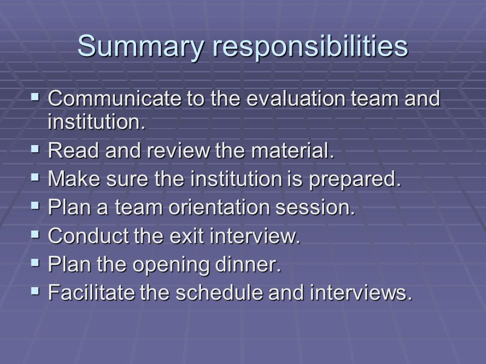 Summary responsibilities Communicate to the evaluation team and institution. Communicate to the evaluation team and institution. Read and review the m